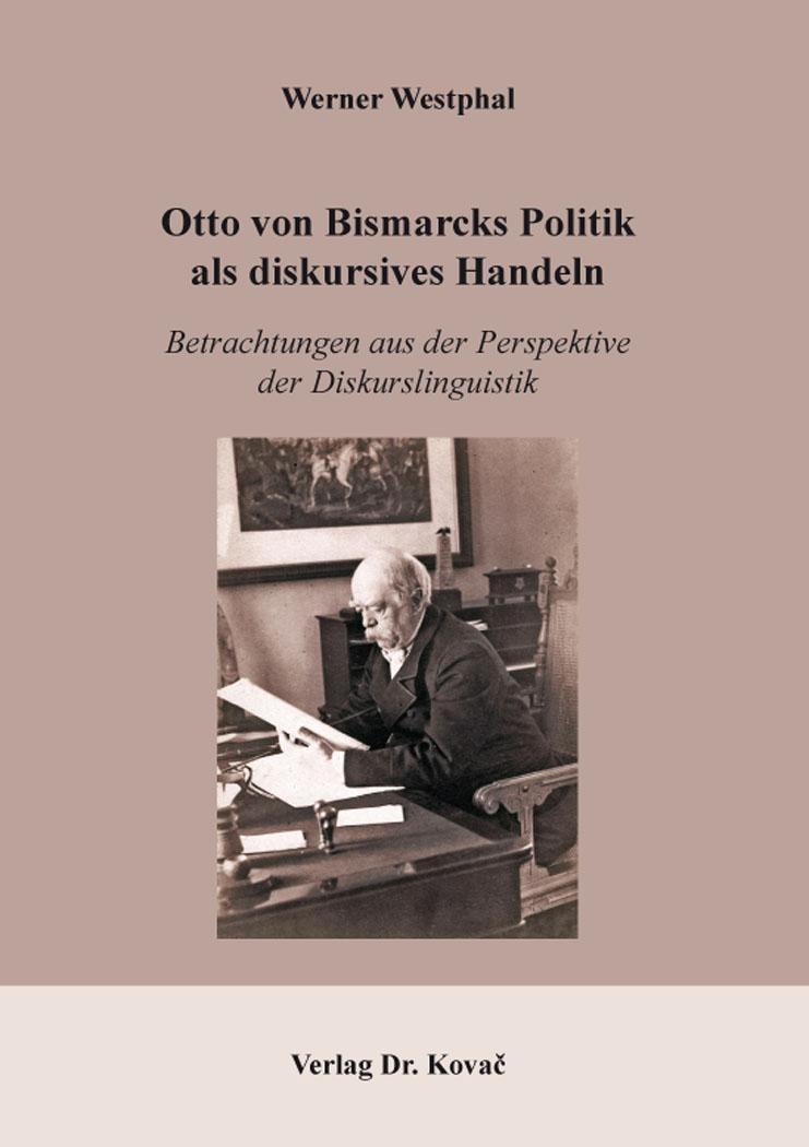 Cover: Otto von Bismarcks Politik als diskursives Handeln