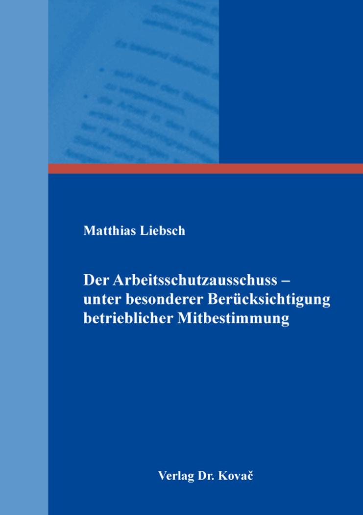 Cover: Der Arbeitsschutzausschuss – unter besonderer Berücksichtigung betrieblicher Mitbestimmung