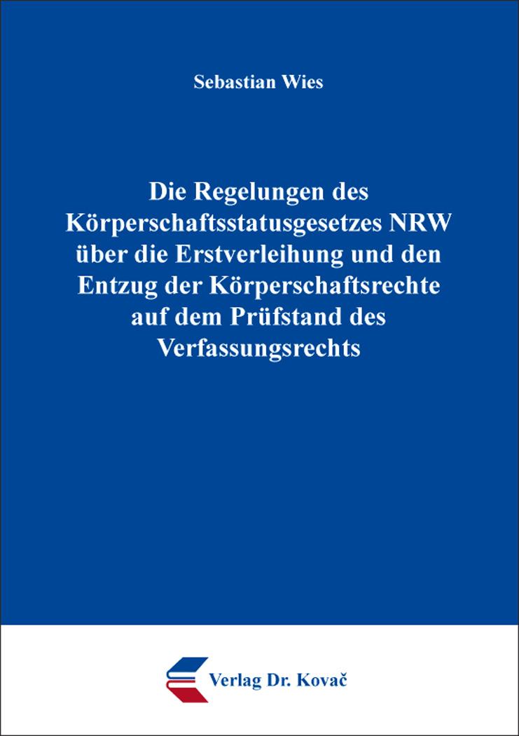 Cover: Die Regelungen des Körperschaftsstatusgesetzes NRW über die Erstverleihung und den Entzug der Körperschaftsrechte auf dem Prüfstand des Verfassungsrechts
