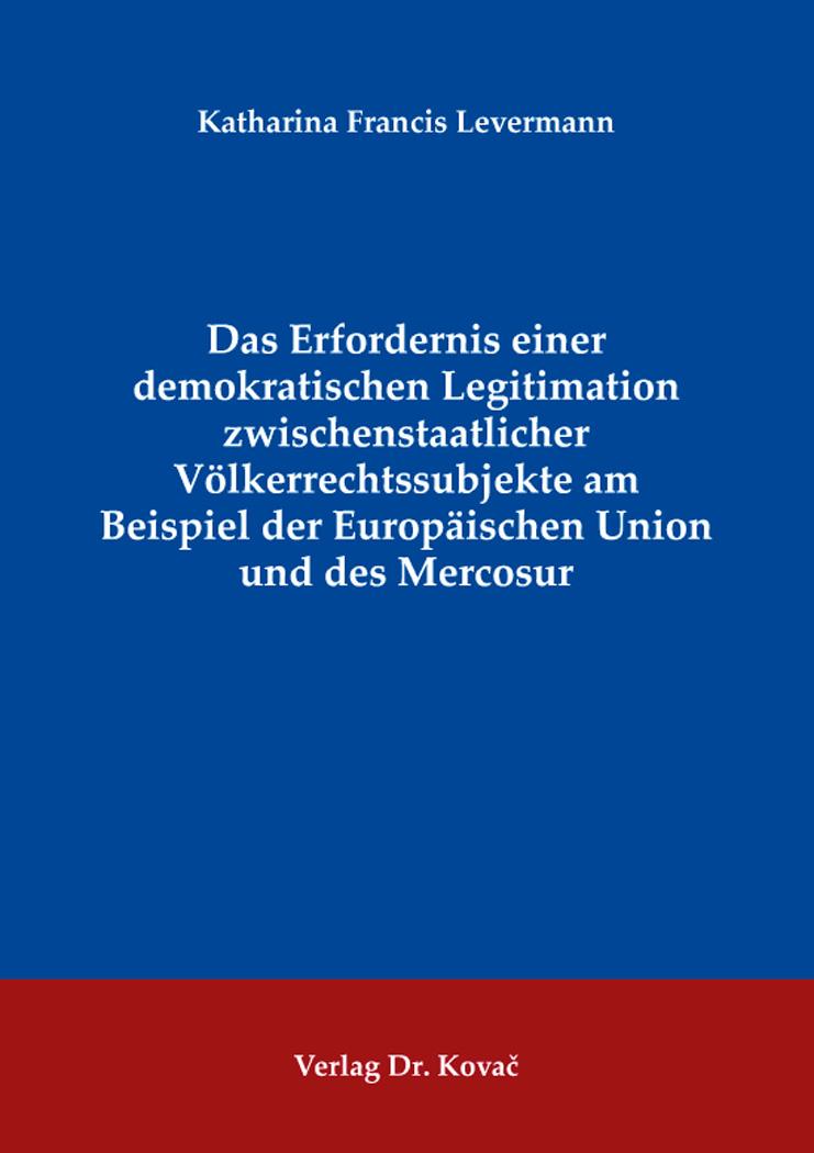Cover: Das Erfordernis einer demokratischen Legitimation zwischenstaatlicher Völkerrechtssubjekte am Beispiel der Europäischen Union und des Mercosur