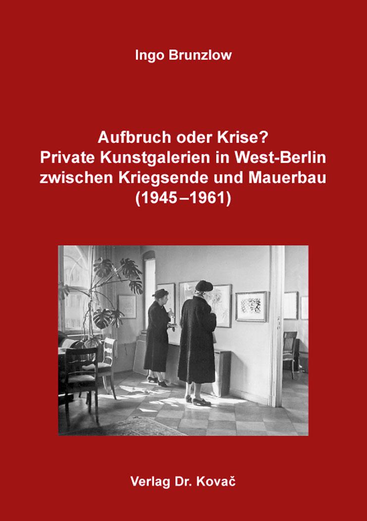 Cover: Aufbruch oder Krise? Private Kunstgalerien in West-Berlin zwischen Kriegsende und Mauerbau (1945–1961)