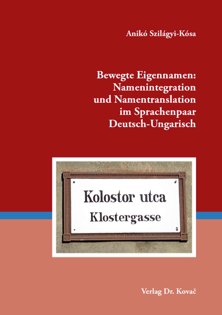 Cover: Bewegte Eigennamen: Namenintegration und Namentranslation im Sprachenpaar Deutsch-Ungarisch