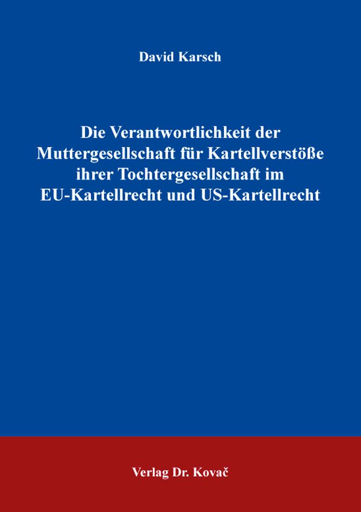 Cover: Die Verantwortlichkeit der Muttergesellschaft für Kartellverstöße ihrer Tochtergesellschaft im EU-Kartellrecht und US-Kartellrecht