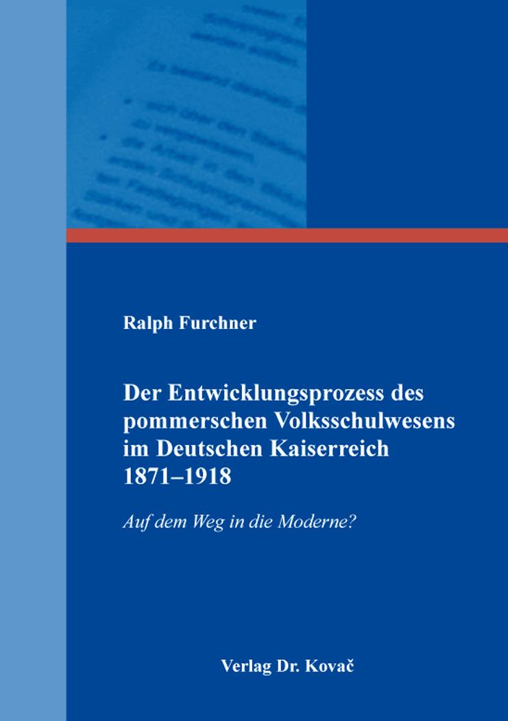 Cover: Der Entwicklungsprozess des pommerschen Volksschulwesens im Deutschen Kaiserreich 1871–1918