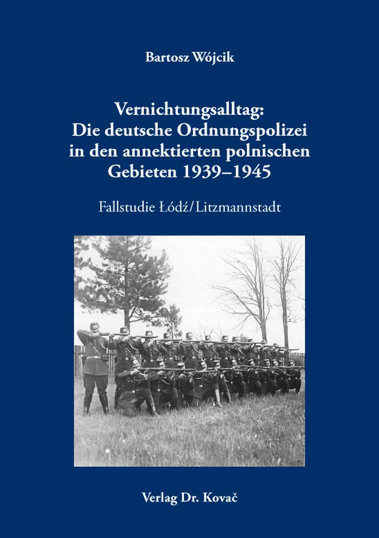Cover: Vernichtungsalltag: Die deutsche Ordnungspolizei in den annektierten polnischen Gebieten 1939–1945