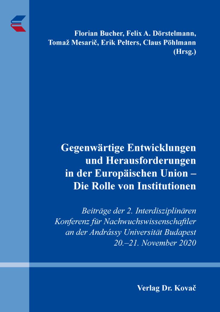 Cover: Gegenwärtige Entwicklungen und Herausforderungen in der Europäischen Union – Die Rolle von Institutionen