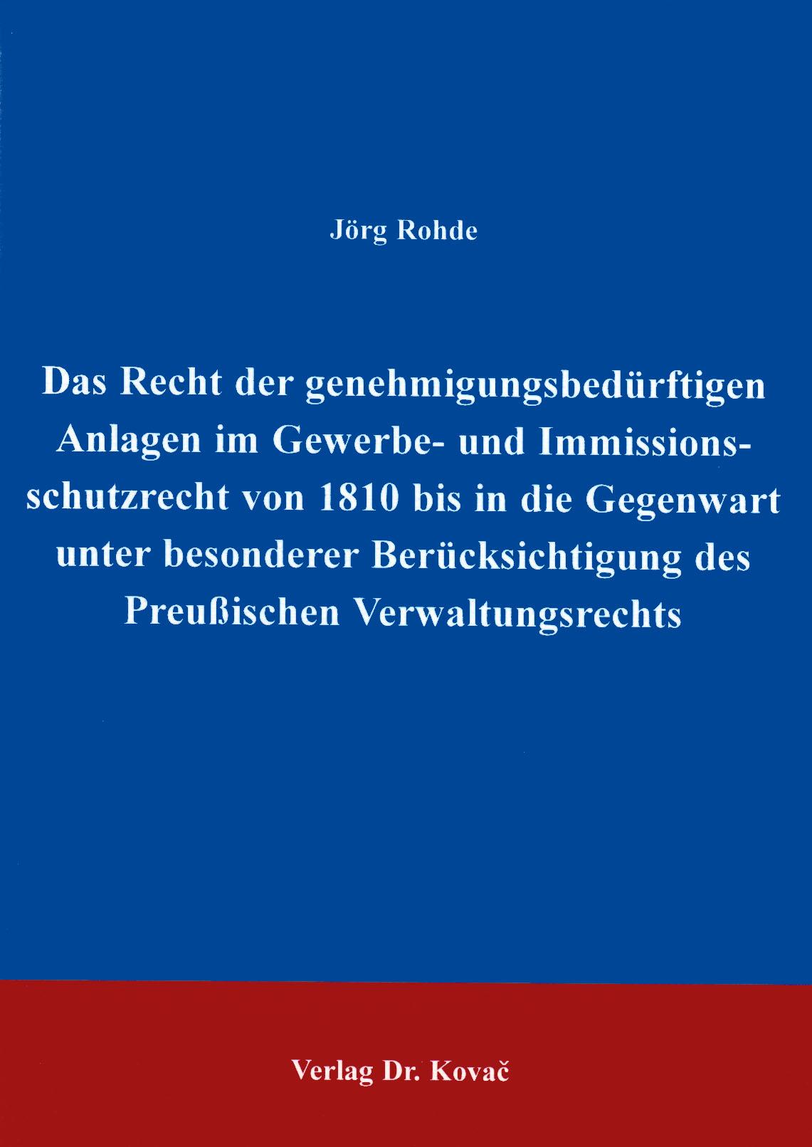 Cover: Das Recht der genehmigungsbedürftigen Anlagen im Gewerbe- und Immissionsschutzrecht von 1810 bis in die Gegenwart unter besonderer Berücksichtigung des Preußischen Verwaltungsrechtes