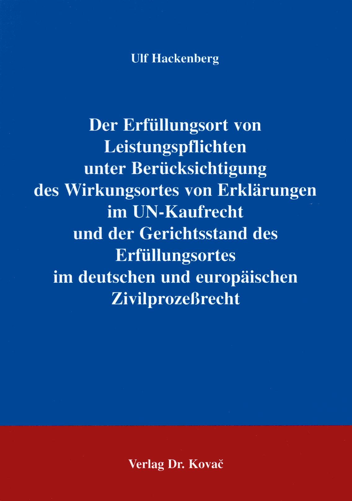 Cover: Der Erfüllungsort von Leistungspflichten unter Berücksichtigung des Wirkungsortes von Erklärungen im UN-Kaufrecht und der Gerichtsstand des Erfüllungsortes im deutschen und europäischen Zivilprozeßrecht