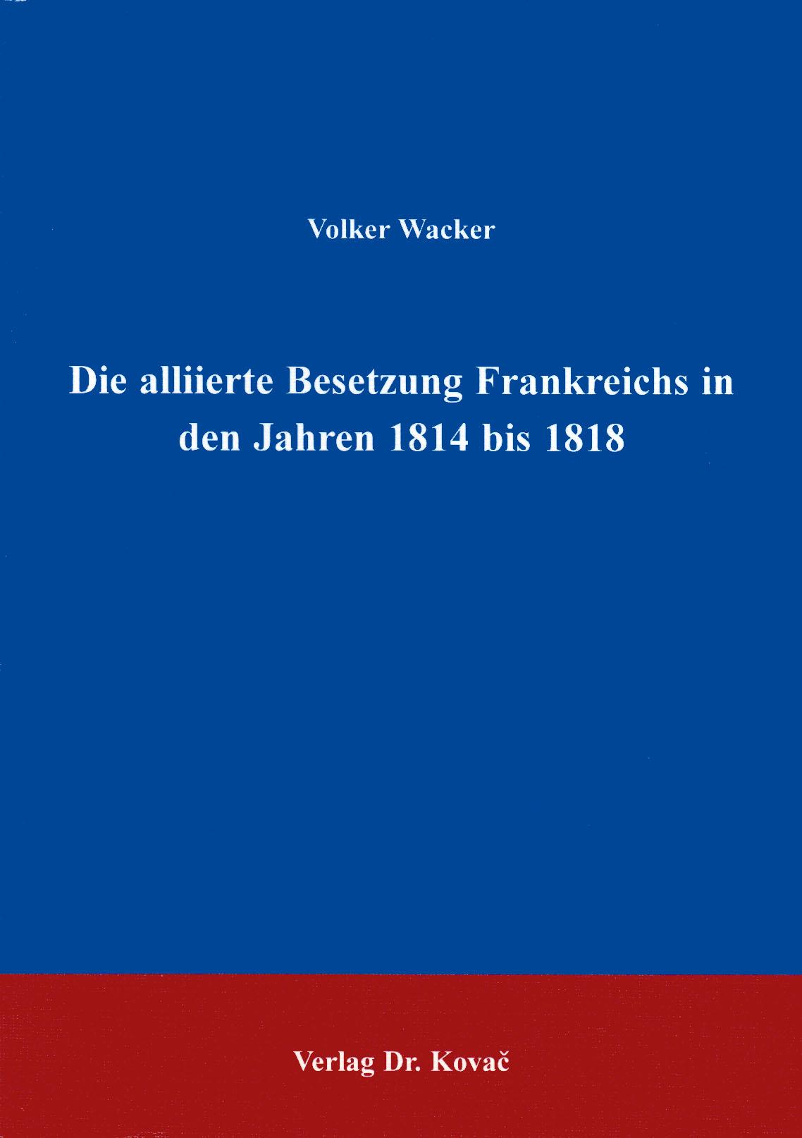 Cover: Die alliierte Besetzung Frankreichs in den Jahren 1814 bis 1818