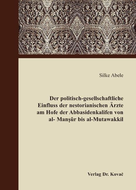 Cover: Der politisch-gesellschaftliche Einfluss der nestorianischen Ärzte am Hofe der Abbasidenkalifen von al-Mansur bis al-Mutawakkil