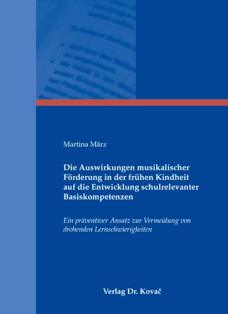 Cover: Die Auswirkungen musikalischer Förderung in der frühen Kindheit auf die Entwicklung schulrelevanter Basiskompetenzen