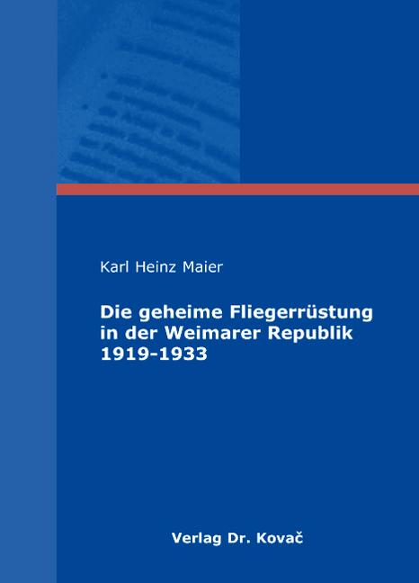 Cover: Die geheime Fliegerrüstung in der Weimarer Republik 1919-1933