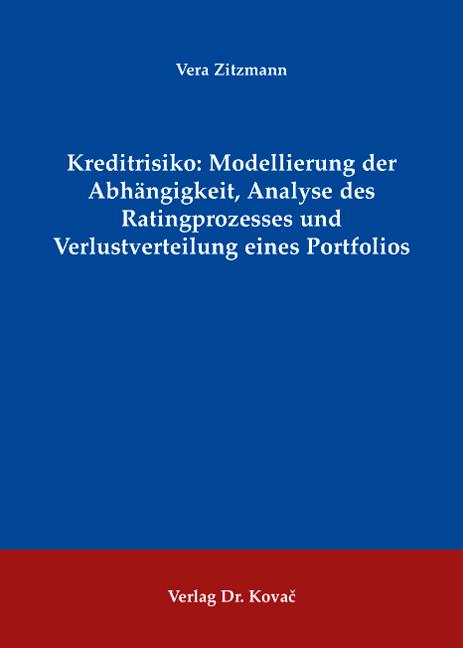 Cover: Kreditrisiko: Modellierung der Abhängigkeit, Analyse des Ratingprozesses und Verlustverteilung eines Portfolios