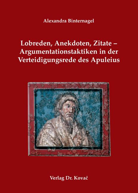 Cover: Lobreden, Anekdoten, Zitate – Argumentationstaktiken in der Verteidigungsrede des Apuleius