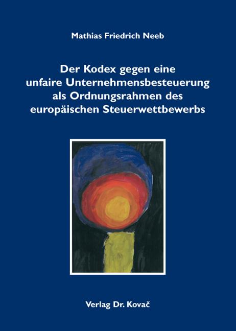 Cover: Der Kodex gegen eine unfaire Unternehmensbesteuerung als Ordnungsrahmen des europäischen Steuerwettbewerbs