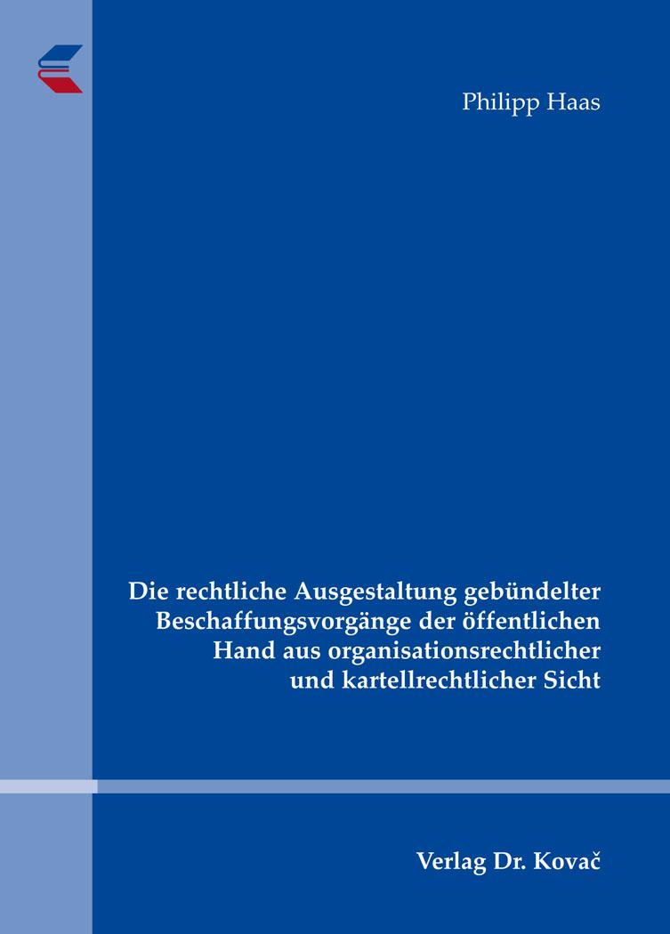 Cover: Die rechtliche Ausgestaltung gebündelter Beschaffungsvorgänge der öffentlichen Hand aus organisationsrechtlicher und kartellrechtlicher Sicht