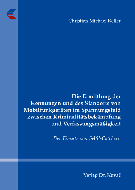 Cover: Die Ermittlung der Kennungen und des Standorts von Mobilfunkgeräten im Spannungsfeld zwischen Kriminalitätsbekämpfung und Verfassungsmäßigkeit