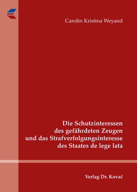 Cover: Die Schutzinteressen des gefährdeten Zeugen und das Strafverfolgungsinteresse des Staates de lege lata