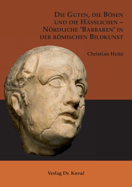 Cover: Die Guten, die Bösen und die Hässlichen – Nördliche 'Barbaren' in der römischen Bildkunst