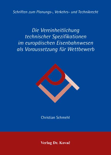 Cover: Die Vereinheitlichung technischer Spezifikationen im europäischen Eisenbahnwesen als Voraussetzung für Wettbewerb