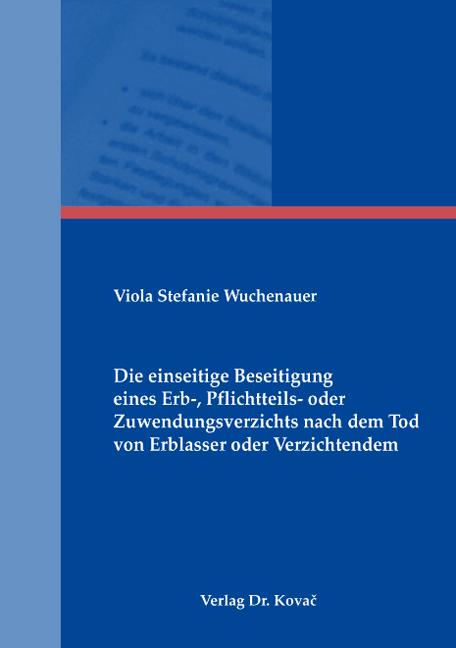 Cover: Die einseitige Beseitigung eines Erb-, Pflichtteils- oder Zuwendungsverzichts nach dem Tod von Erblasser oder Verzichtendem