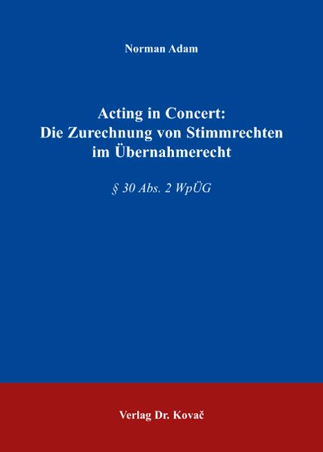 Cover: Acting in Concert: Die Zurechnung von Stimmrechten im Übernahmerecht
