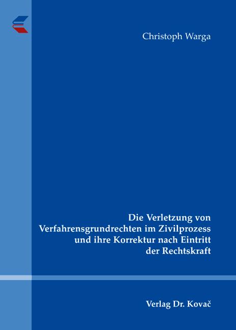Cover: Die Verletzung von Verfahrensgrundrechten im Zivilprozess und ihre Korrektur nach Eintritt der Rechtskraft
