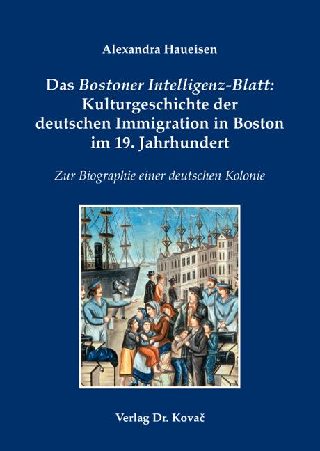 Cover: Das Bostoner Intelligenz-Blatt: Kulturgeschichte der deutschen Immigration in Boston im 19. Jahrhundert
