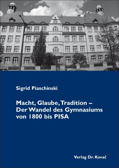 Cover: Macht, Glaube, Tradition – Der Wandel des Gymnasiums von 1800bisPISA