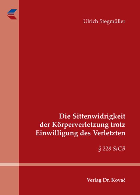 Cover: Die Sittenwidrigkeit der Körperverletzung trotz Einwilligung des Verletzten