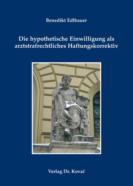 Cover: Die hypothetische Einwilligung als arztstrafrechtliches Haftungskorrektiv