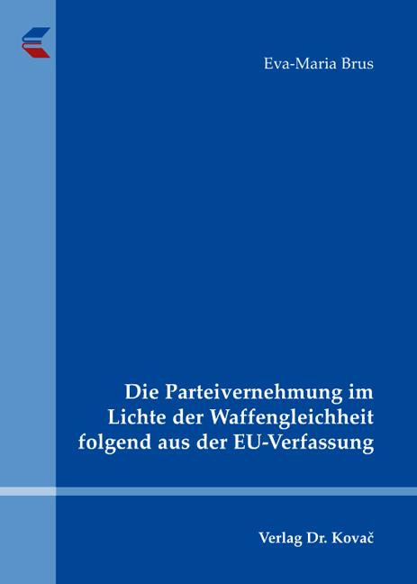 Cover: Die Parteivernehmung im Lichte der Waffengleichheit folgend aus der EU-Verfassung