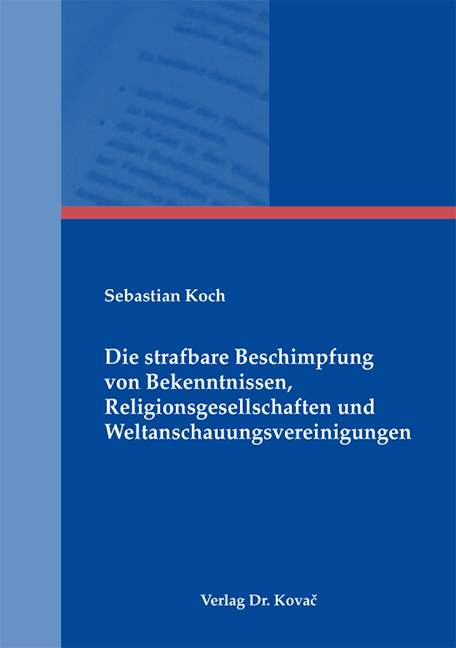Cover: Die strafbare Beschimpfung von Bekenntnissen, Religionsgesellschaften und Weltanschauungsvereinigungen
