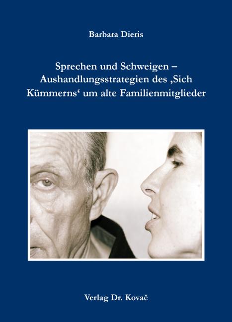 Cover: Sprechen und Schweigen – Aushandlungsstrategien des 'Sich Kümmerns' um alte Familienmitglieder