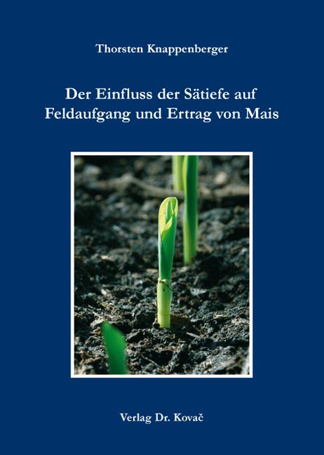 Cover: Der Einfluss der Sätiefe auf Feldaufgang und Ertrag von Mais