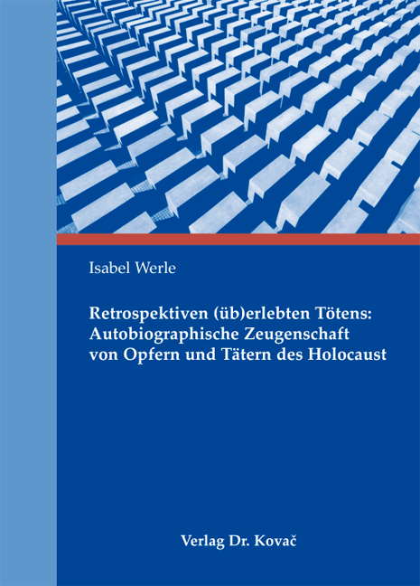 Cover: Retrospektiven (üb)erlebten Tötens: Autobiographische Zeugenschaft von Opfern und Tätern des Holocaust