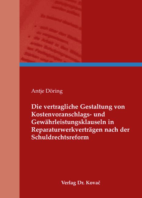 Cover: Die vertragliche Gestaltung von Kostenvoranschlags- und Gewährleistungsklauseln in Reparaturwerkverträgen nach der Schuldrechtsreform