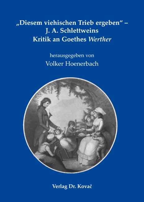 """Cover: """"Diesem viehischen Trieb ergeben"""" – J. A. Schlettweins Kritik an Goethes Werther"""