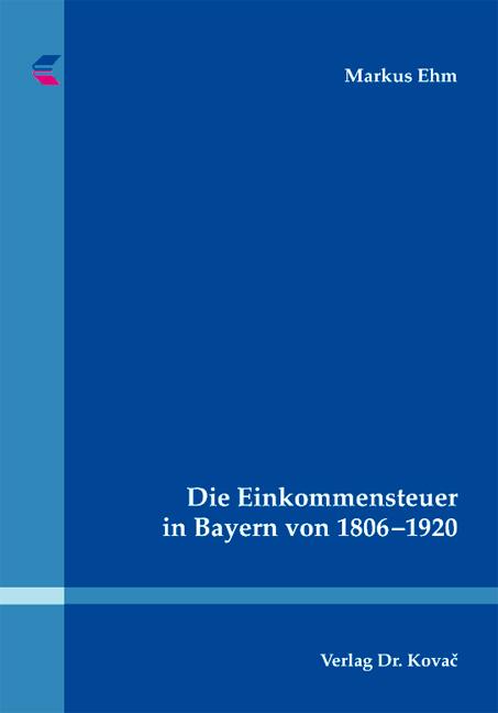 Cover: Die Einkommensteuer in Bayern von 1806–1920