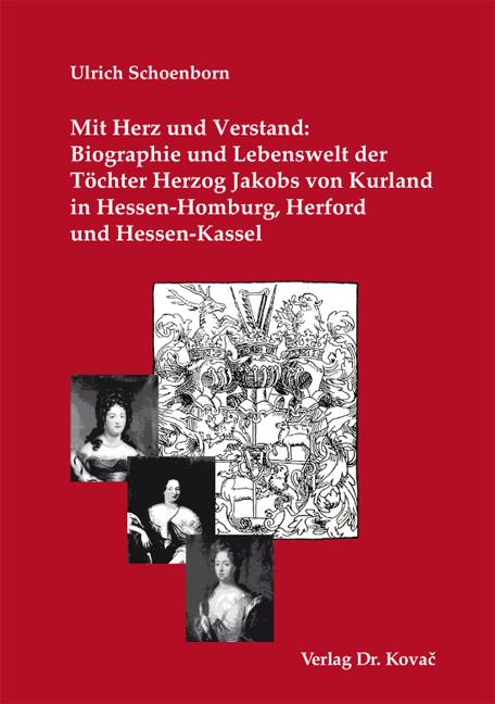 Cover: Mit Herz und Verstand: Biographie und Lebenswelt der Töchter Herzog Jakobs von Kurland in Hessen-Homburg, Herford und Hessen-Kassel