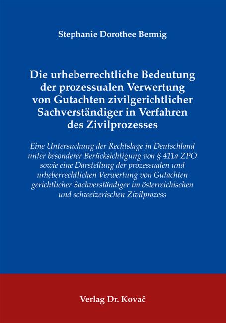 Cover: Die urheberrechtliche Bedeutung der prozessualen Verwertung von Gutachten zivilgerichtlicher Sachverständiger in Verfahren des Zivilprozesses
