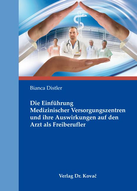 Cover: Die Einführung Medizinischer Versorgungszentren und ihre Auswirkungen auf den Arzt als Freiberufler