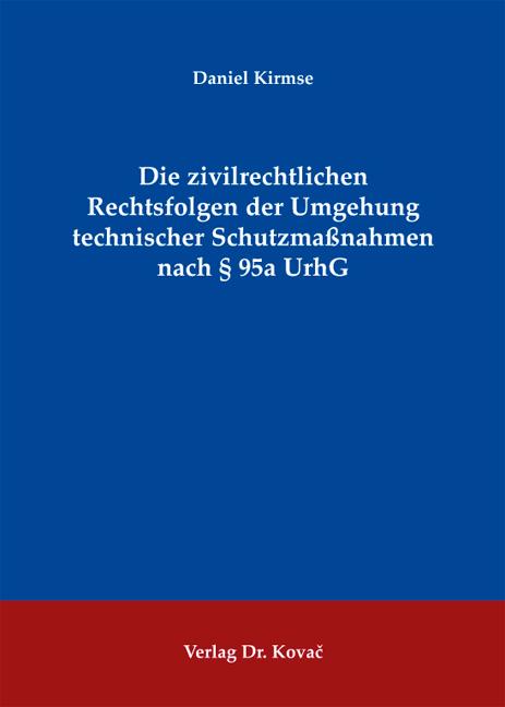 Cover: Die zivilrechtlichen Rechtsfolgen der Umgehung technischer Schutzmaßnahmen nach § 95a UrhG