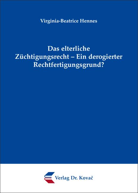 Cover: Das elterliche Züchtigungsrecht – Ein derogierter Rechtfertigungsgrund?