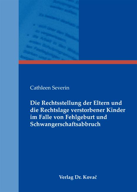 Cover: Die Rechtsstellung der Eltern und die Rechtslage verstorbener Kinder im Falle von Fehlgeburt und Schwangerschaftsabbruch