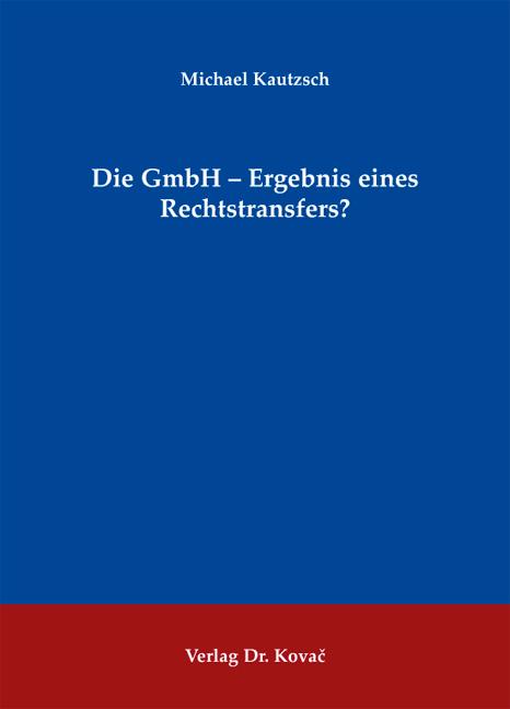 Cover: Die GmbH - Ergebnis eines Rechtstransfers?