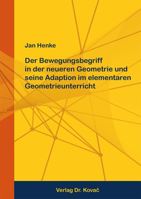 Cover: Der Bewegungsbegriff in der neueren Geometrie und seine Adaption im elementaren Geometrieunterricht