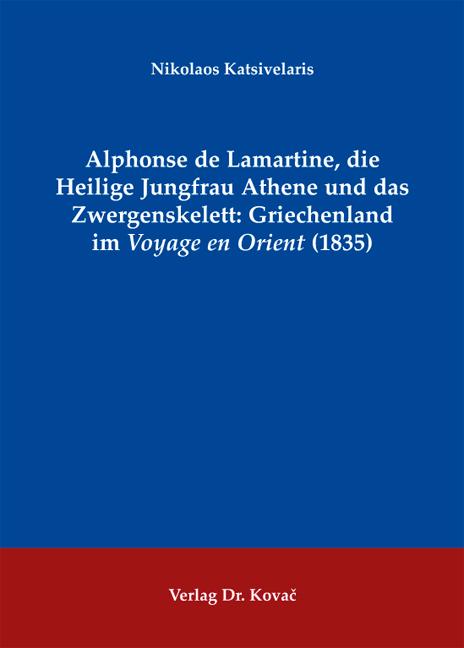Cover: Alphonse de Lamartine, die Heilige Jungfrau Athene und das Zwergenskelett: Griechenland im Voyage en Orient (1835)
