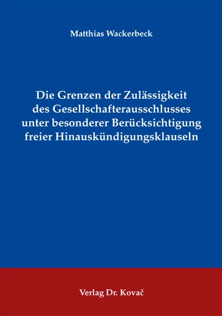 Cover: Die Grenzen der Zulässigkeit des Gesellschafterausschlusses unter besonderer Berücksichtigung freier Hinauskündigungsklauseln