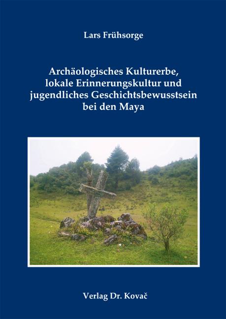 Cover: Archäologisches Kulturerbe, lokale Erinnerungskultur und jugendliches Geschichtsbewusstsein bei den Maya